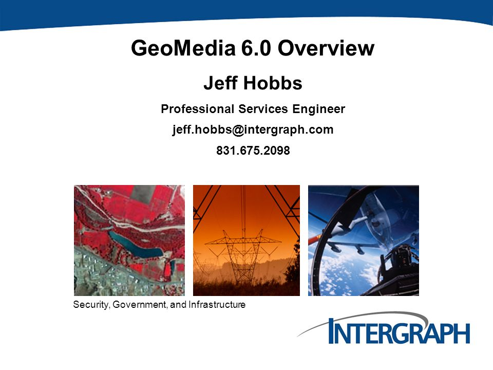 Security, Government, and Infrastructure GeoMedia 6.0 Overview Jeff Hobbs Professional Services Engineer jeff.hobbs@intergraph.com 831.675.2098