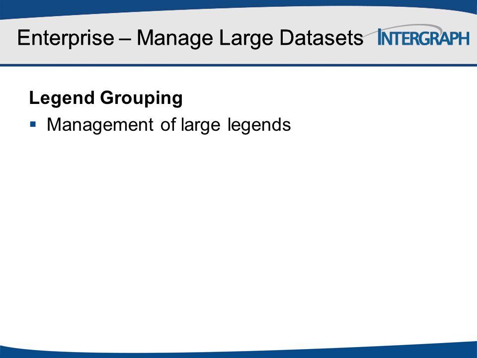Enterprise – Manage Large Datasets Legend Grouping  Management of large legends Enterprise – Manage Large Datasets