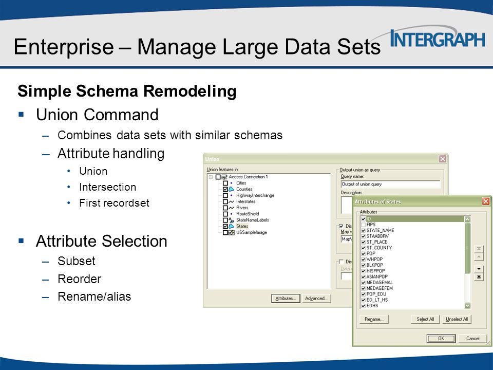 Enterprise – Manage Large Data Sets Simple Schema Remodeling  Union Command –Combines data sets with similar schemas –Attribute handling Union Inters