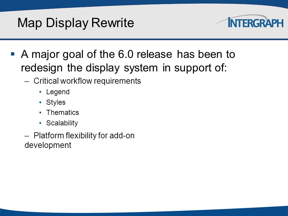 Map Display Rewrite  A major goal of the 6.0 release has been to redesign the display system in support of: –Critical workflow requirements Legend St