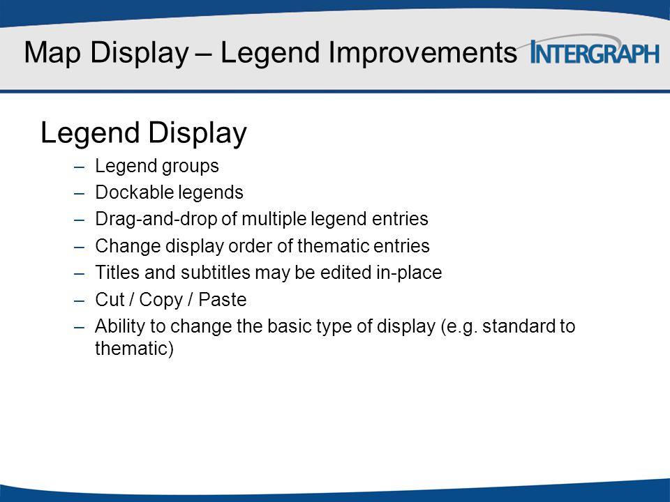 Map Display – Legend Improvements Legend Display –Legend groups –Dockable legends –Drag-and-drop of multiple legend entries –Change display order of t
