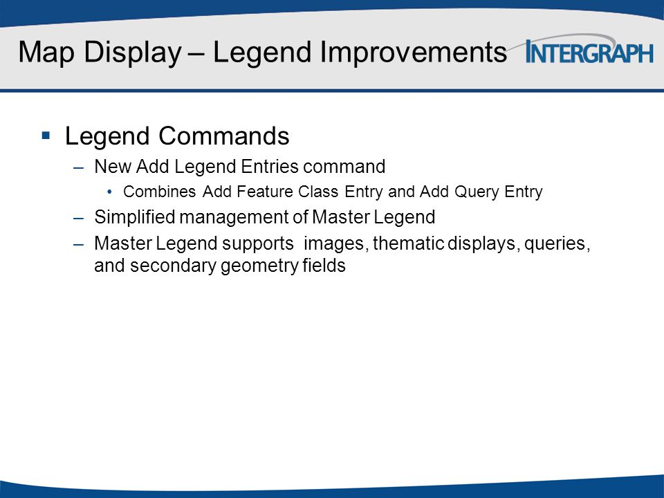  Legend Commands –New Add Legend Entries command Combines Add Feature Class Entry and Add Query Entry –Simplified management of Master Legend –Master