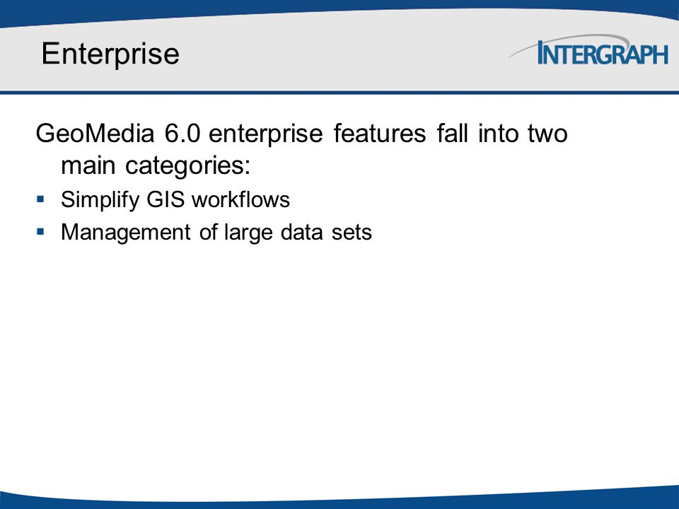 Enterprise GeoMedia 6.0 enterprise features fall into two main categories:  Simplify GIS workflows  Management of large data sets