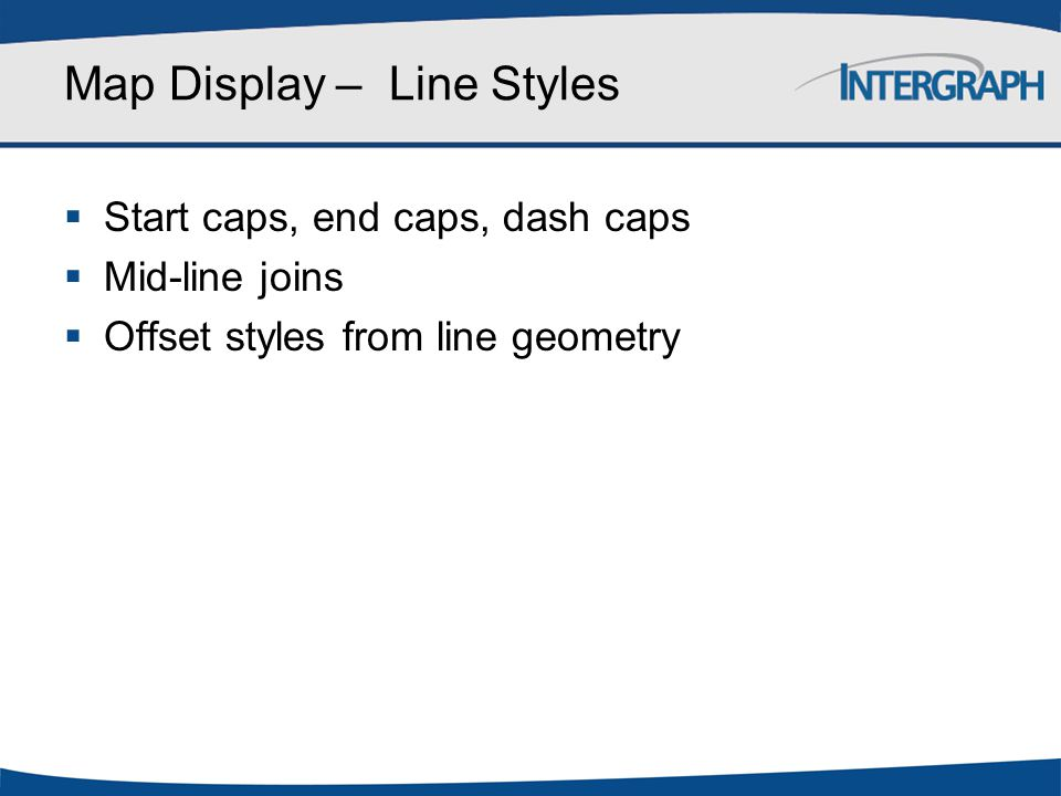 Map Display – Line Styles  Start caps, end caps, dash caps  Mid-line joins  Offset styles from line geometry
