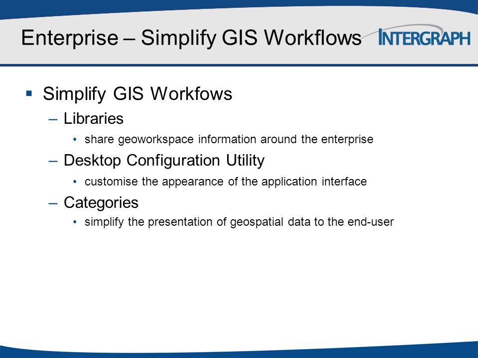 Enterprise – Simplify GIS Workflows  Simplify GIS Workfows –Libraries share geoworkspace information around the enterprise –Desktop Configuration Uti