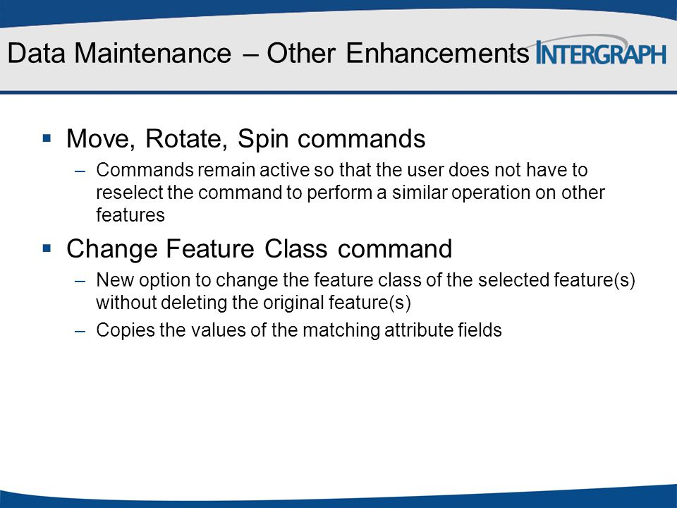 Data Maintenance – Other Enhancements  Move, Rotate, Spin commands –Commands remain active so that the user does not have to reselect the command to