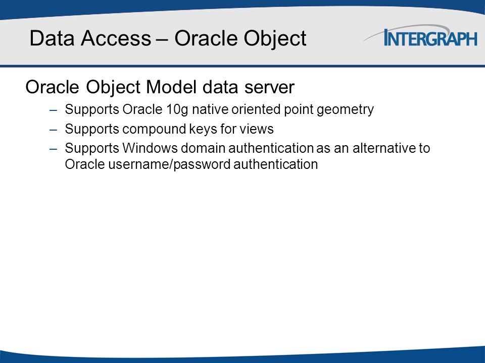 Data Access – Oracle Object Oracle Object Model data server –Supports Oracle 10g native oriented point geometry –Supports compound keys for views –Sup