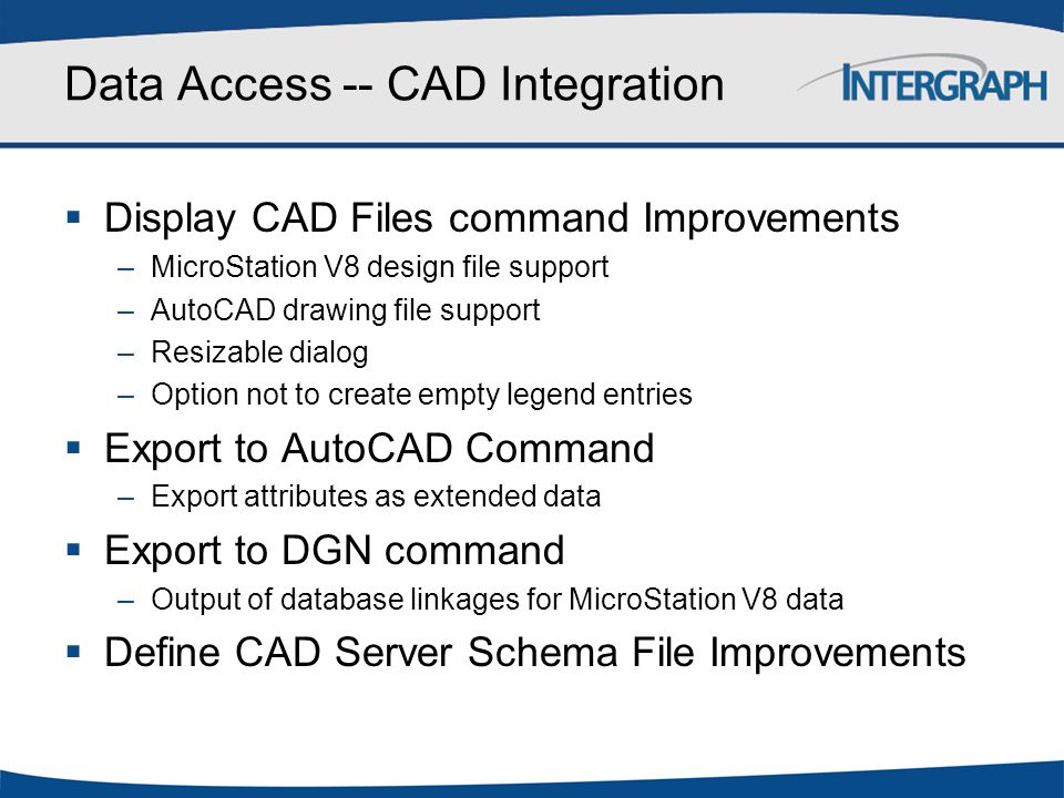 Data Access -- CAD Integration  Display CAD Files command Improvements –MicroStation V8 design file support –AutoCAD drawing file support –Resizable