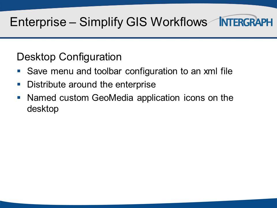 Enterprise – Simplify GIS Workflows Desktop Configuration  Save menu and toolbar configuration to an xml file  Distribute around the enterprise  Na