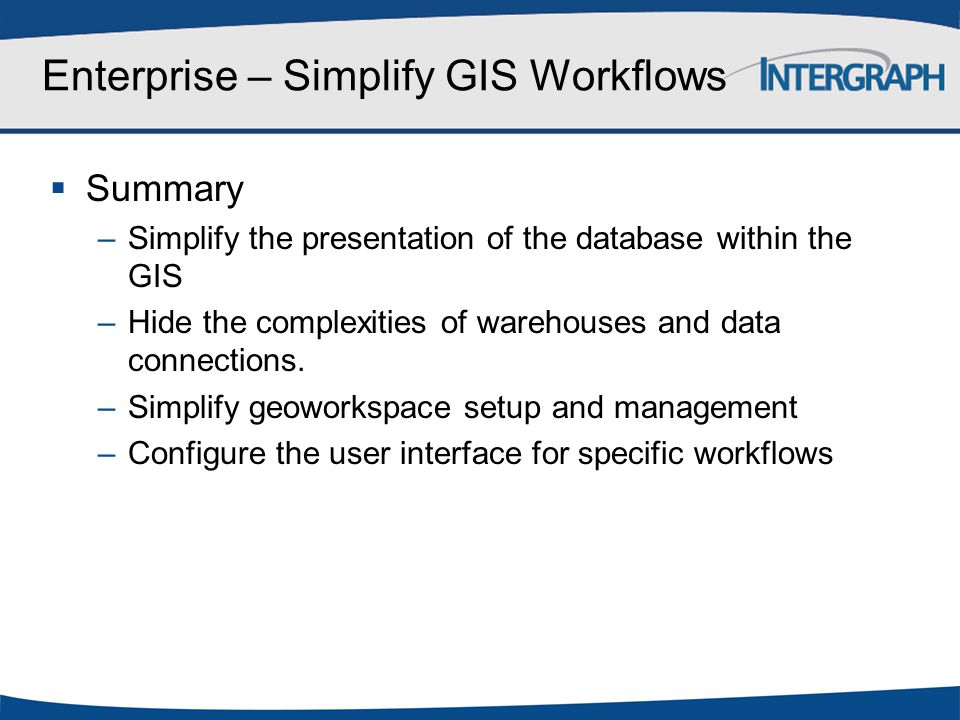 Enterprise – Simplify GIS Workflows  Summary –Simplify the presentation of the database within the GIS –Hide the complexities of warehouses and data