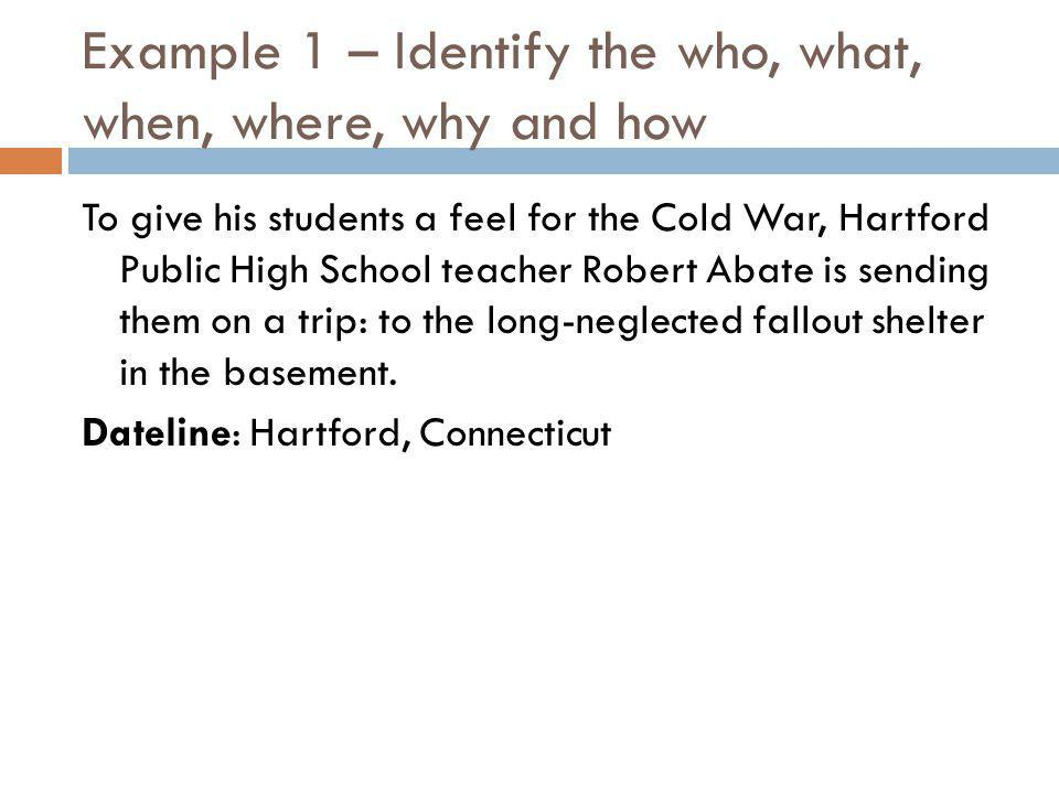 Example 1 – Identify the who, what, when, where, why and how To give his students a feel for the Cold War, Hartford Public High School teacher Robert Abate is sending them on a trip: to the long-neglected fallout shelter in the basement.