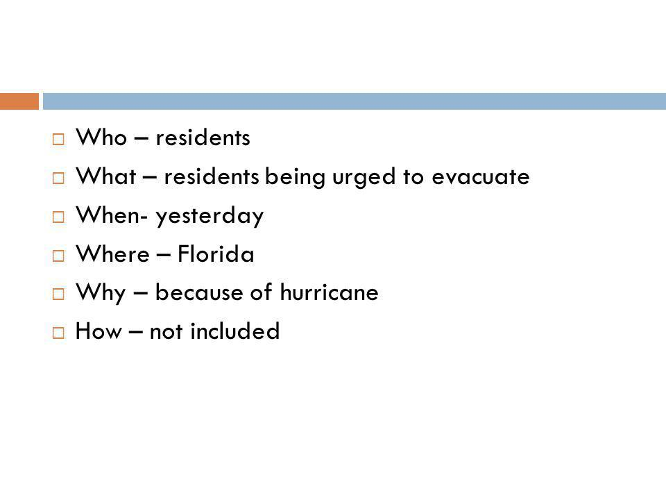  Who – residents  What – residents being urged to evacuate  When- yesterday  Where – Florida  Why – because of hurricane  How – not included