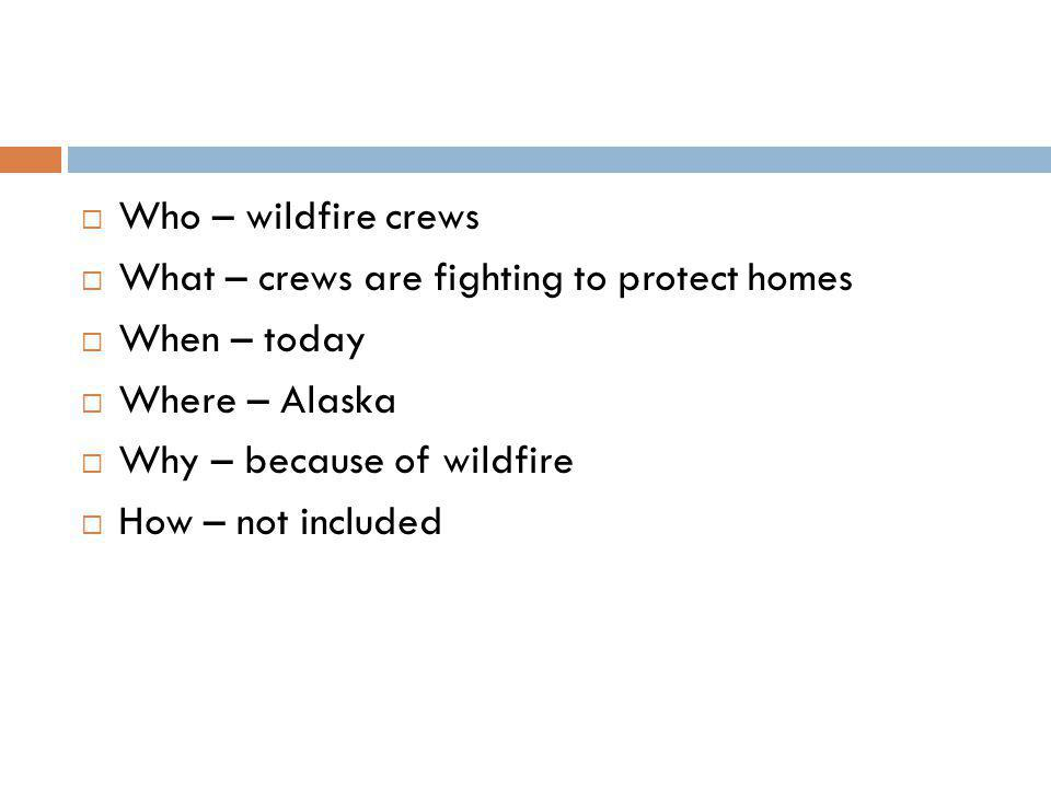 Who – wildfire crews  What – crews are fighting to protect homes  When – today  Where – Alaska  Why – because of wildfire  How – not included