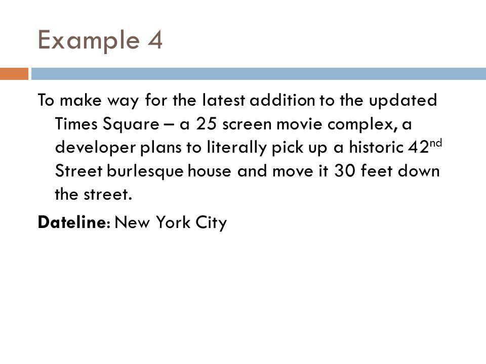 Example 4 To make way for the latest addition to the updated Times Square – a 25 screen movie complex, a developer plans to literally pick up a historic 42 nd Street burlesque house and move it 30 feet down the street.