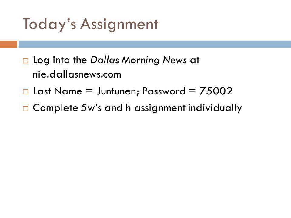 Today's Assignment  Log into the Dallas Morning News at nie.dallasnews.com  Last Name = Juntunen; Password = 75002  Complete 5w's and h assignment individually