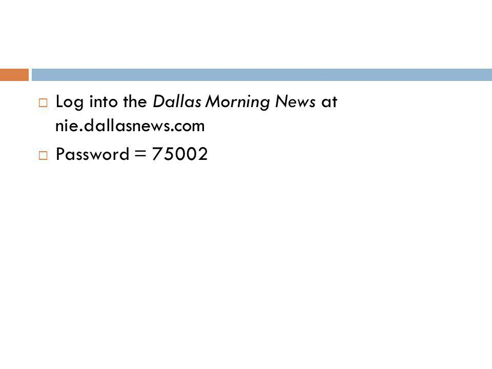  Log into the Dallas Morning News at nie.dallasnews.com  Password = 75002