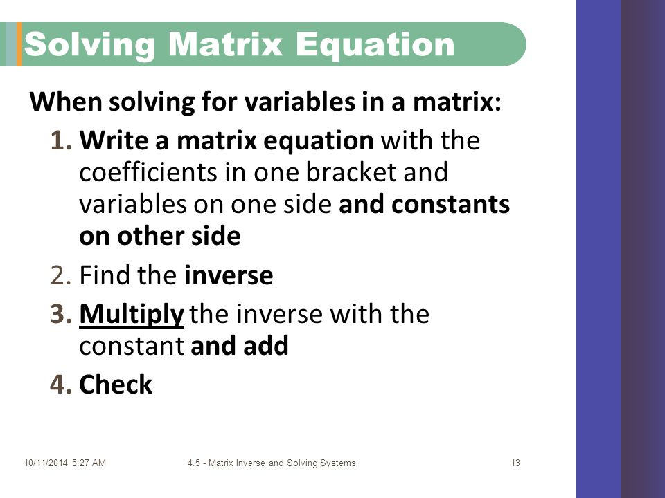 10/11/2014 5:29 AM4.5 - Matrix Inverse and Solving Systems13 Solving Matrix Equation When solving for variables in a matrix: 1.Write a matrix equation with the coefficients in one bracket and variables on one side and constants on other side 2.Find the inverse 3.Multiply the inverse with the constant and add 4.Check