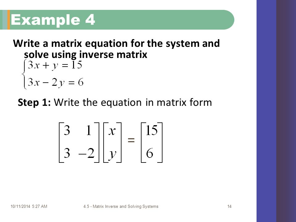 Write a matrix equation for the system and solve using inverse matrix 10/11/2014 5:29 AM4.5 - Matrix Inverse and Solving Systems14 Example 4 Step 1: Write the equation in matrix form =