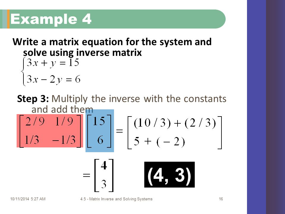 Write a matrix equation for the system and solve using inverse matrix 10/11/2014 5:29 AM4.5 - Matrix Inverse and Solving Systems16 Example 4 Step 3: Multiply the inverse with the constants and add them (4, 3)
