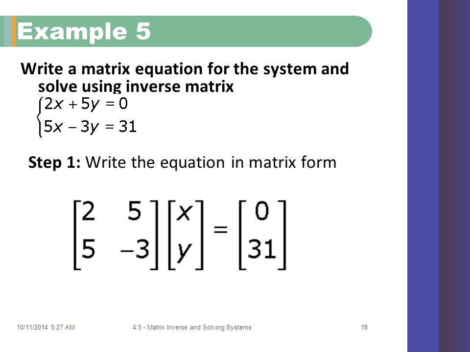 Write a matrix equation for the system and solve using inverse matrix 10/11/2014 5:29 AM4.5 - Matrix Inverse and Solving Systems18 Example 5 Step 1: Write the equation in matrix form