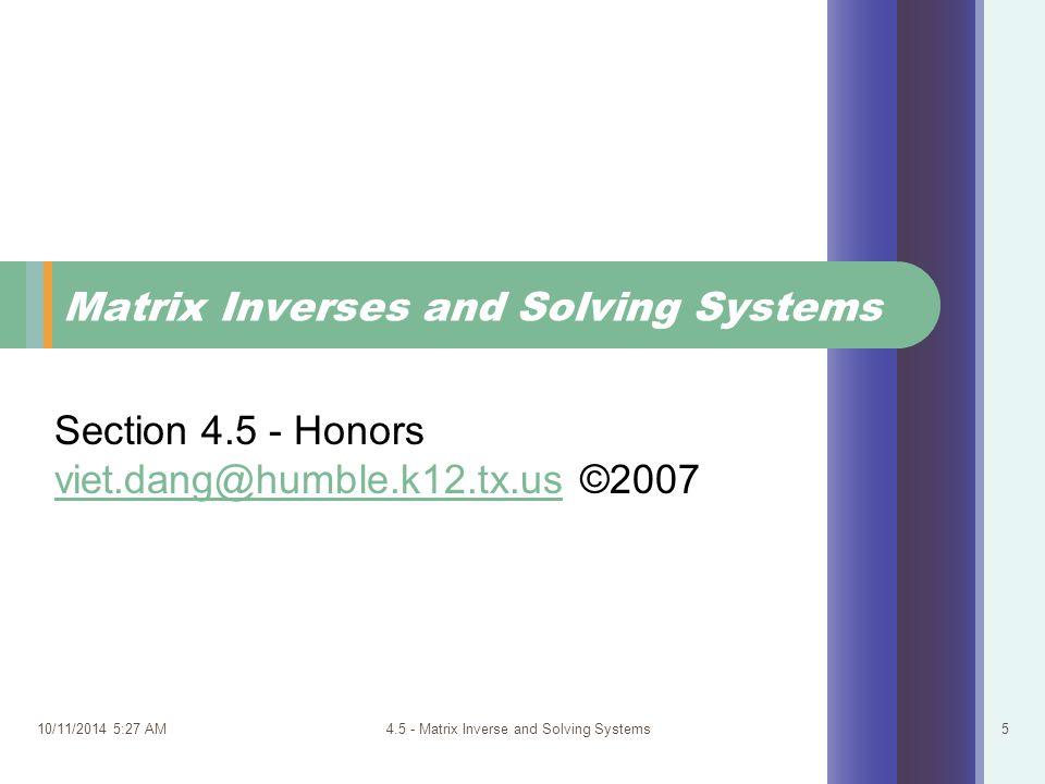 10/11/2014 5:29 AM4.5 - Matrix Inverse and Solving Systems5 Matrix Inverses and Solving Systems Section 4.5 - Honors viet.dang@humble.k12.tx.usviet.da