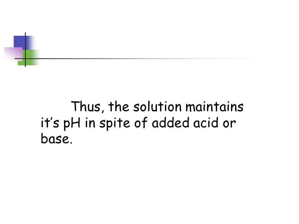 Now, add additional base (OH - ) The OH - will combine with the H + to produce water… H 2 O  H + + OH - The H+ comes from the HAc HAc  H + + Ac -