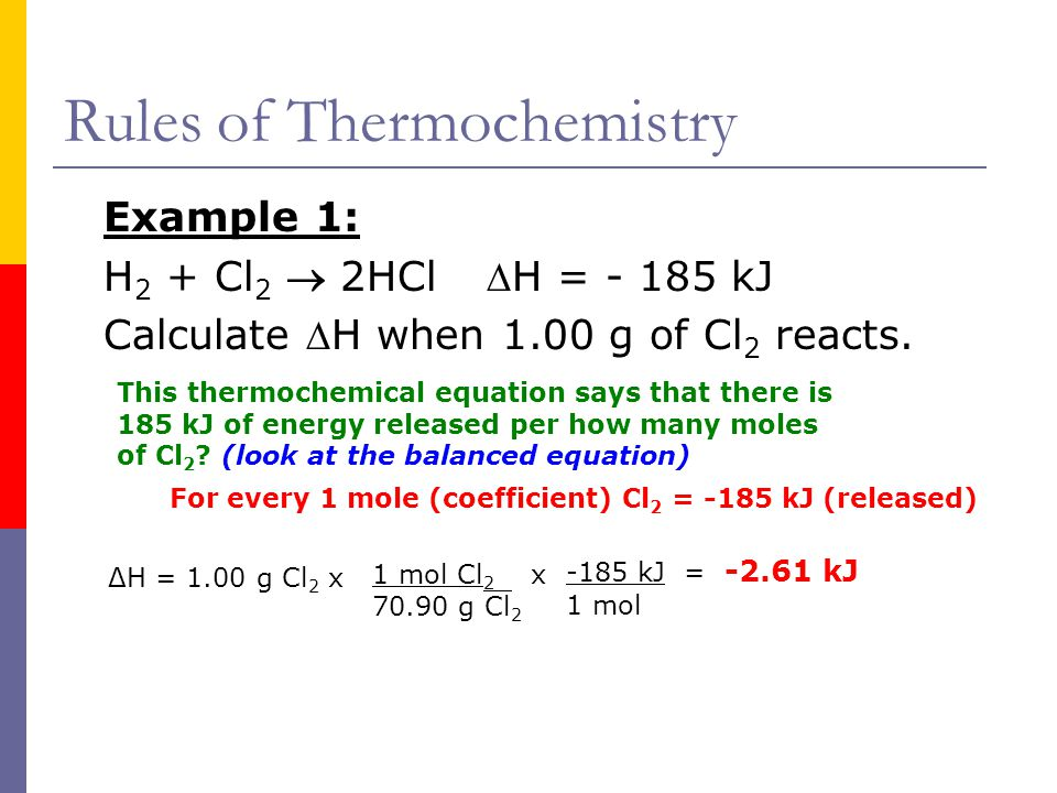 Rules of Thermochemistry Example 1: H 2 + Cl 2  2HClH = - 185 kJ Calculate H when 1.00 g of Cl 2 reacts. ΔH = 1.00 g Cl 2 x 1 mol Cl 2 x 70.90 g Cl
