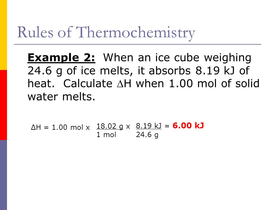 Rules of Thermochemistry Example 2: When an ice cube weighing 24.6 g of ice melts, it absorbs 8.19 kJ of heat. Calculate H when 1.00 mol of solid wat