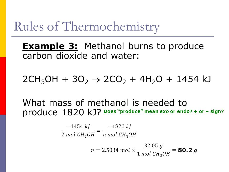Rules of Thermochemistry Example 3: Methanol burns to produce carbon dioxide and water: 2CH 3 OH + 3O 2  2CO 2 + 4H 2 O + 1454 kJ What mass of methan
