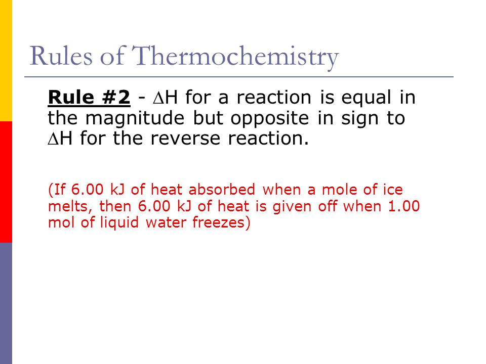 Rules of Thermochemistry Rule #2 - H for a reaction is equal in the magnitude but opposite in sign to H for the reverse reaction. (If 6.00 kJ of hea