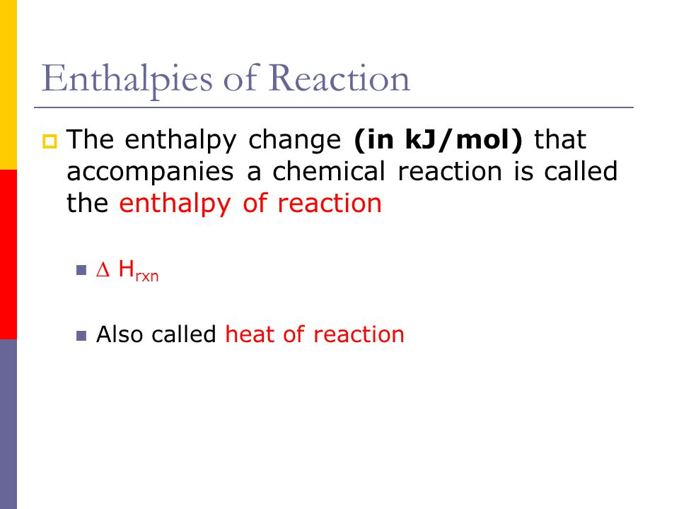 Enthalpies of Reaction  The enthalpy change (in kJ/mol) that accompanies a chemical reaction is called the enthalpy of reaction  H rxn Also called h
