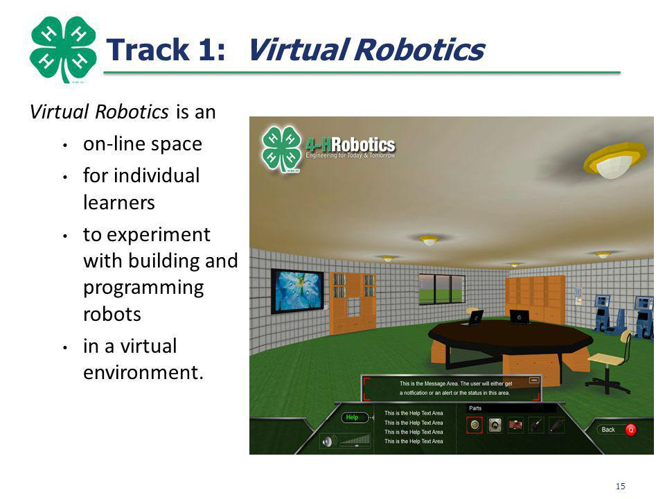 Track 1: Virtual Robotics Virtual Robotics is an on-line space for individual learners to experiment with building and programming robots in a virtual environment.