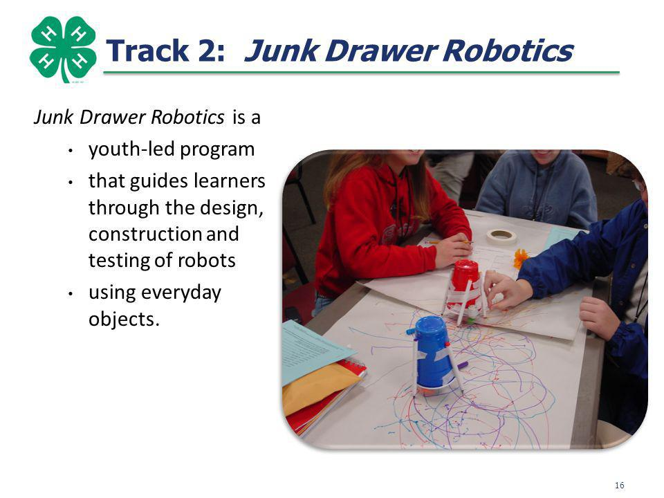 Track 2: Junk Drawer Robotics Junk Drawer Robotics is a youth-led program that guides learners through the design, construction and testing of robots