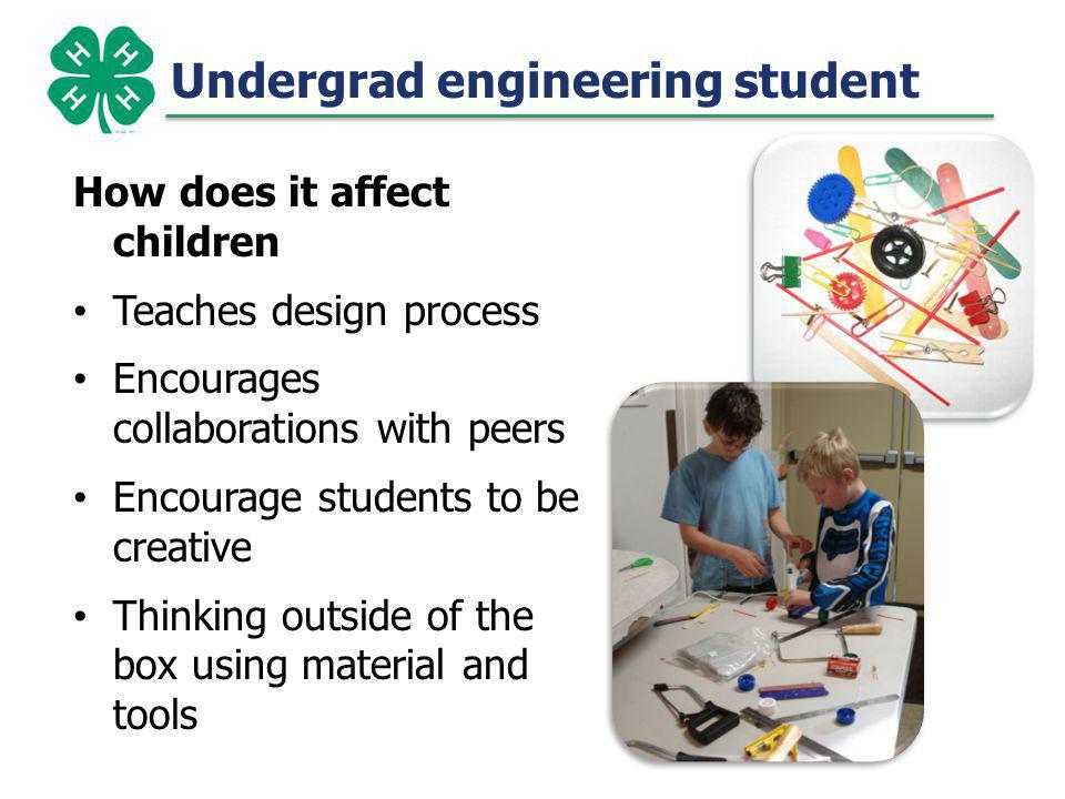 Undergrad engineering student How does it affect children Teaches design process Encourages collaborations with peers Encourage students to be creative Thinking outside of the box using material and tools