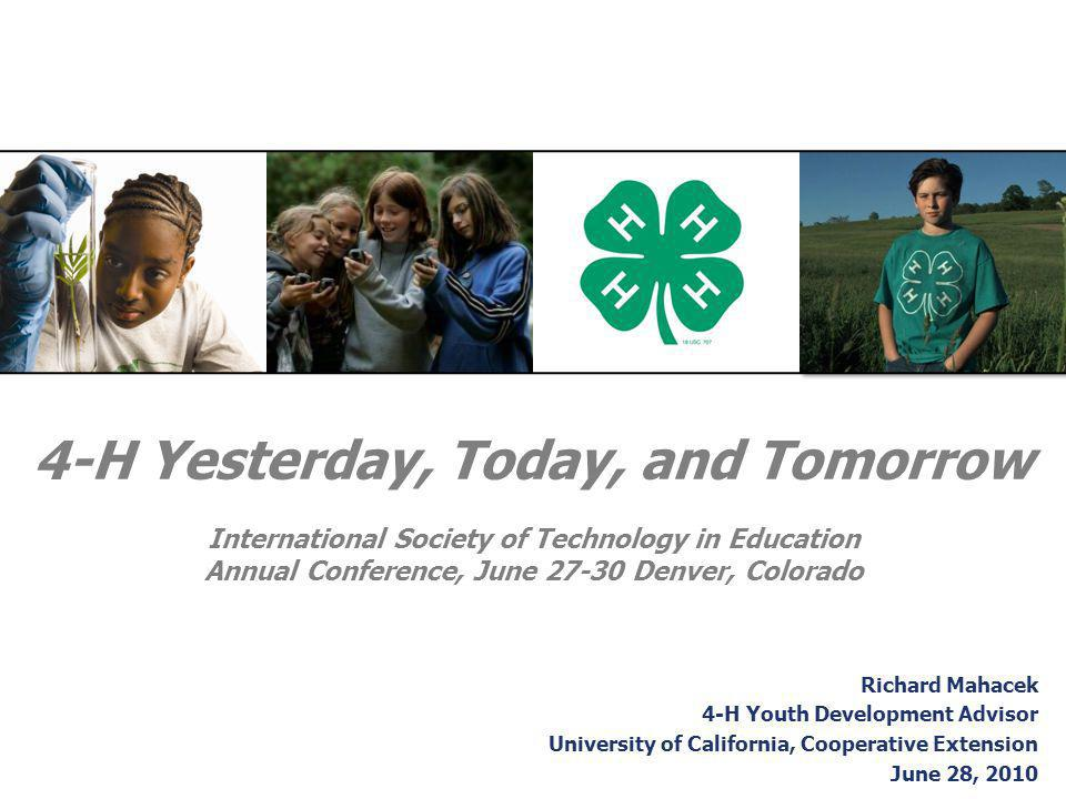 4-H Yesterday, Today, and Tomorrow International Society of Technology in Education Annual Conference, June 27-30 Denver, Colorado Richard Mahacek 4-H Youth Development Advisor University of California, Cooperative Extension June 28, 2010