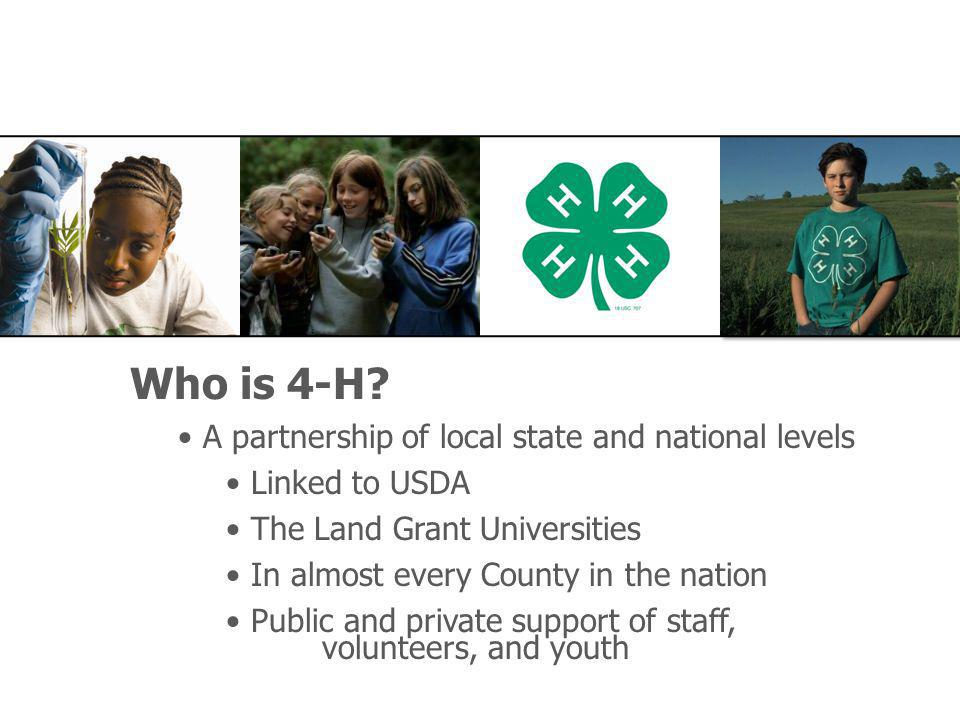 Who is 4-H? A partnership of local state and national levels Linked to USDA The Land Grant Universities In almost every County in the nation Public an
