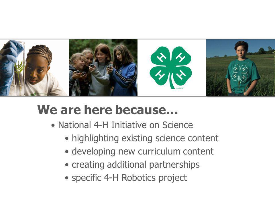 We are here because… National 4-H Initiative on Science highlighting existing science content developing new curriculum content creating additional partnerships specific 4-H Robotics project
