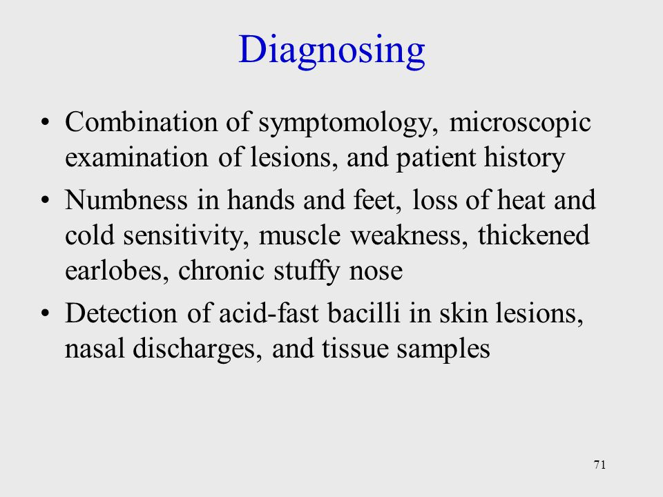 71 Diagnosing Combination of symptomology, microscopic examination of lesions, and patient history Numbness in hands and feet, loss of heat and cold s
