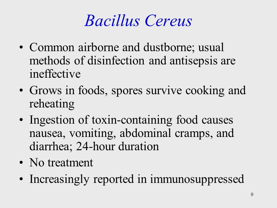 9 Bacillus Cereus Common airborne and dustborne; usual methods of disinfection and antisepsis are ineffective Grows in foods, spores survive cooking and reheating Ingestion of toxin-containing food causes nausea, vomiting, abdominal cramps, and diarrhea; 24-hour duration No treatment Increasingly reported in immunosuppressed