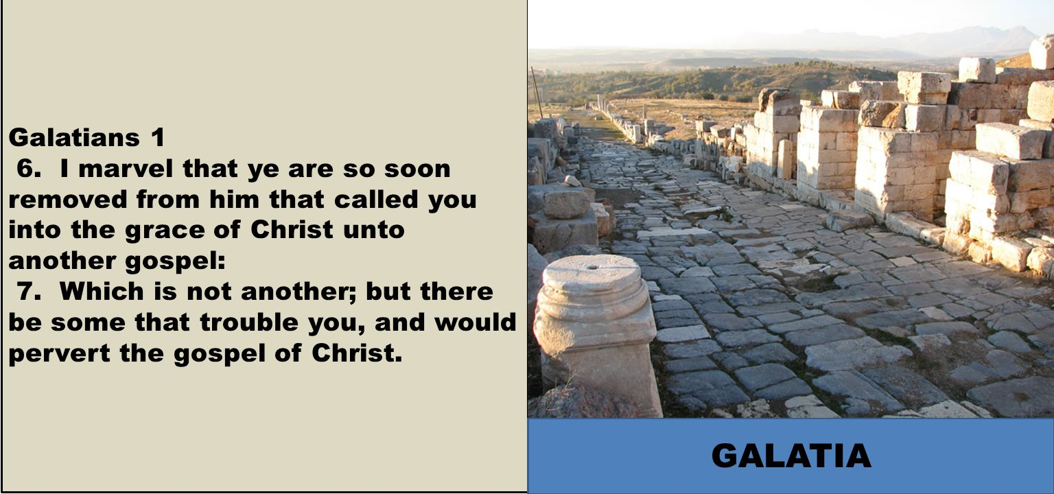 Galatians 1 6. I marvel that ye are so soon removed from him that called you into the grace of Christ unto another gospel: 7. Which is not another; bu