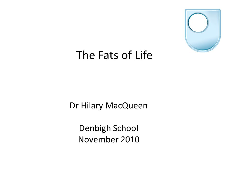 The Fats of Life Dr Hilary MacQueen Denbigh School November 2010