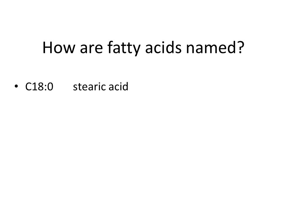 How are fatty acids named? C18:0stearic acid C18:1oleic acid