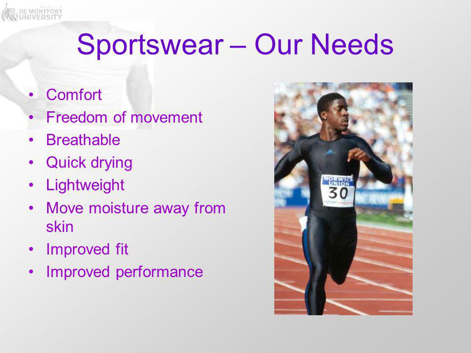 Sportswear – Our Needs Comfort Freedom of movement Breathable Quick drying Lightweight Move moisture away from skin Improved fit Improved performance