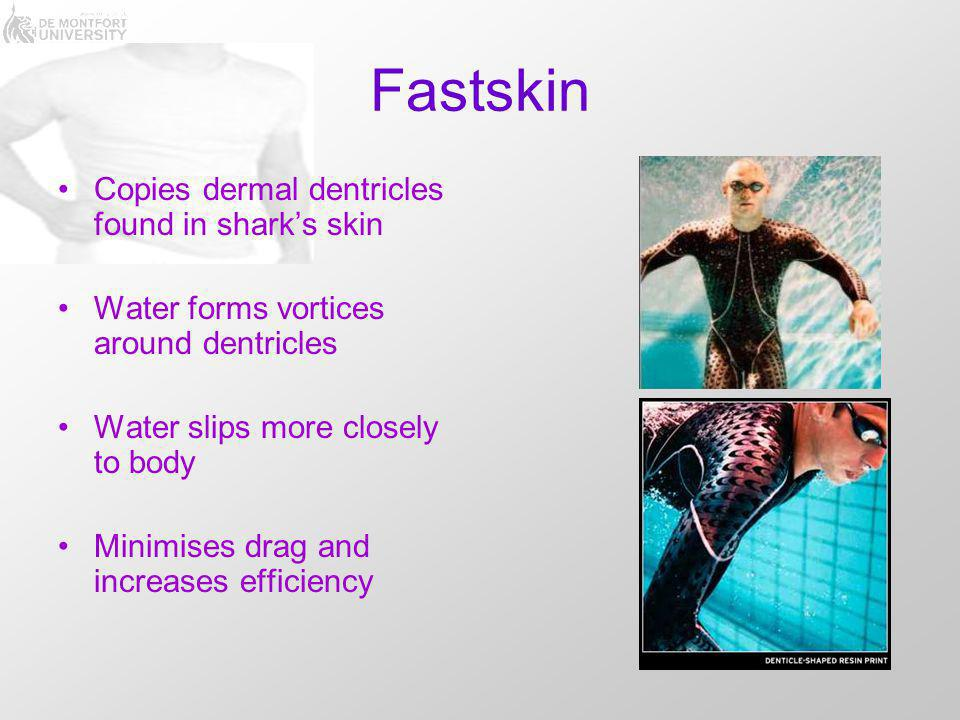 Fastskin Copies dermal dentricles found in shark's skin Water forms vortices around dentricles Water slips more closely to body Minimises drag and increases efficiency