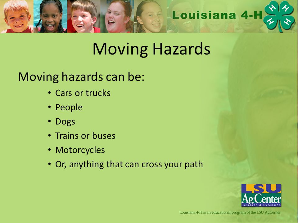Moving Hazards Moving hazards can be: Cars or trucks People Dogs Trains or buses Motorcycles Or, anything that can cross your path