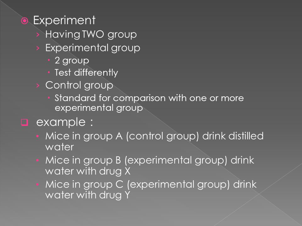  Experiment › Having TWO group › Experimental group  2 group  Test differently › Control group  Standard for comparison with one or more experimental group  example : Mice in group A (control group) drink distilled water Mice in group B (experimental group) drink water with drug X Mice in group C (experimental group) drink water with drug Y