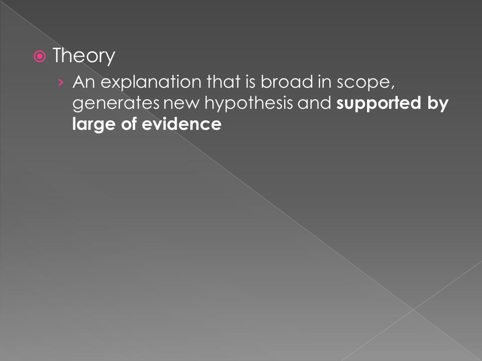  Theory › An explanation that is broad in scope, generates new hypothesis and supported by large of evidence