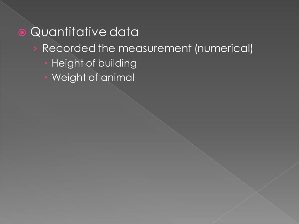  Quantitative data › Recorded the measurement (numerical)  Height of building  Weight of animal