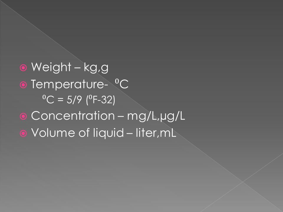  Weight – kg,g  Temperature- ⁰ C ⁰ C = 5/9 ( ⁰ F-32)  Concentration – mg/L,µg/L  Volume of liquid – liter,mL
