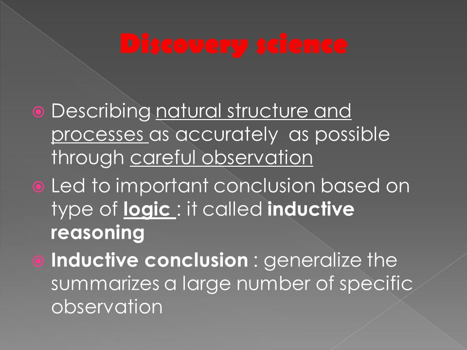  Describing natural structure and processes as accurately as possible through careful observation  Led to important conclusion based on type of logic : it called inductive reasoning  Inductive conclusion : generalize the summarizes a large number of specific observation